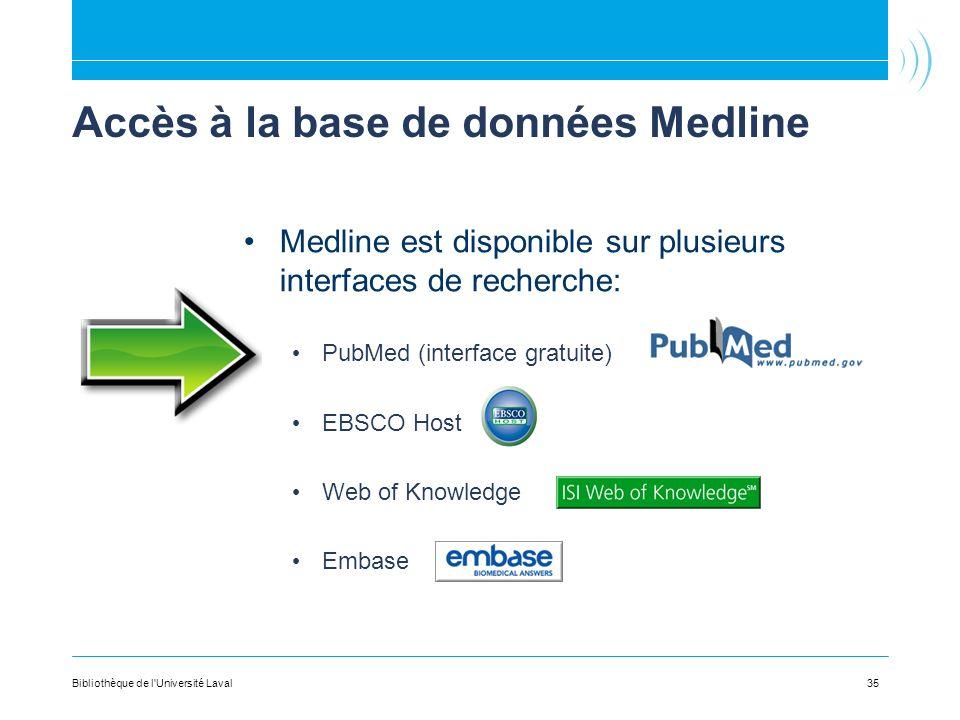35 Accès à la base de données Medline Medline est disponible sur plusieurs interfaces de recherche: PubMed (interface gratuite) EBSCO Host Web of Knowledge Embase Bibliothèque de l Université Laval