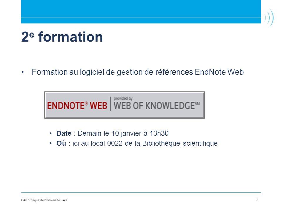 2 e formation Formation au logiciel de gestion de références EndNote Web Date : Demain le 10 janvier à 13h30 Où : ici au local 0022 de la Bibliothèque scientifique 57Bibliothèque de l Université Laval