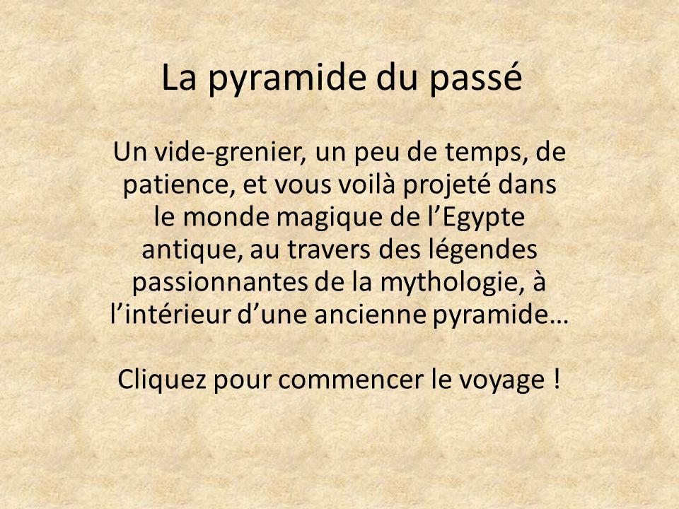 La pyramide du passé Un vide-grenier, un peu de temps, de patience, et vous voilà projeté dans le monde magique de lEgypte antique, au travers des légendes passionnantes de la mythologie, à lintérieur dune ancienne pyramide… Cliquez pour commencer le voyage !