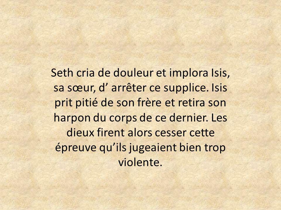 Seth cria de douleur et implora Isis, sa sœur, d arrêter ce supplice.