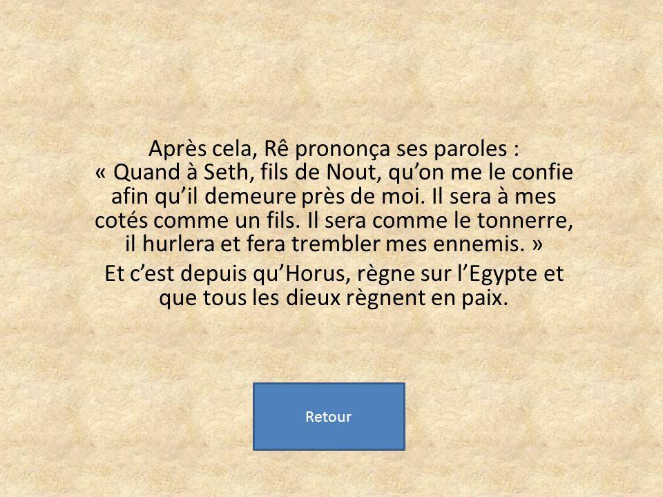 Après cela, Rê prononça ses paroles : « Quand à Seth, fils de Nout, quon me le confie afin quil demeure près de moi.