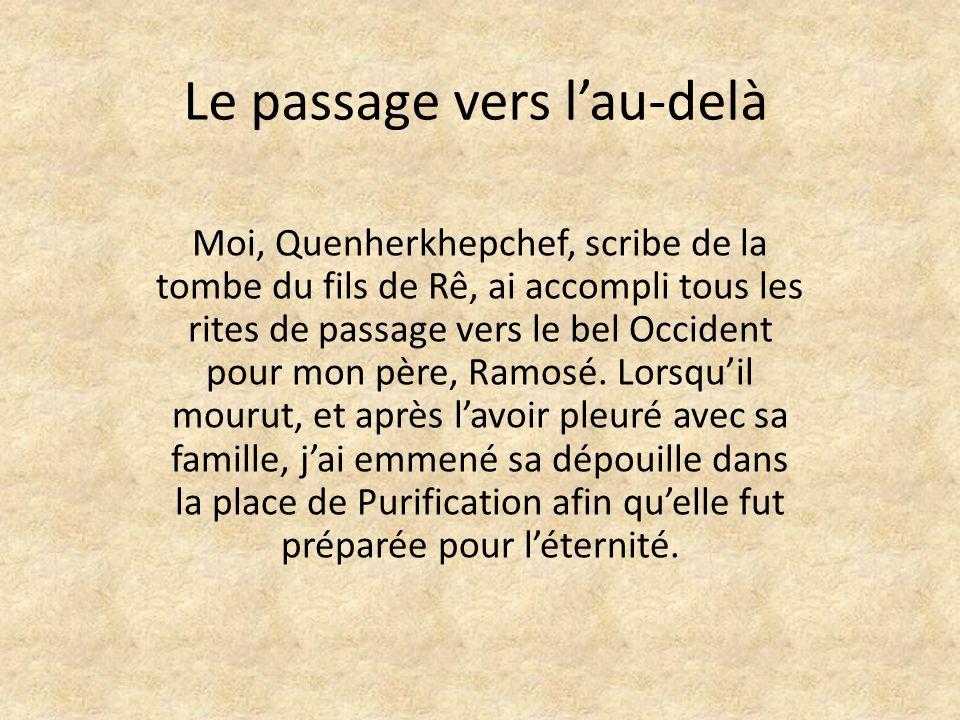 Le passage vers lau-delà Moi, Quenherkhepchef, scribe de la tombe du fils de Rê, ai accompli tous les rites de passage vers le bel Occident pour mon père, Ramosé.