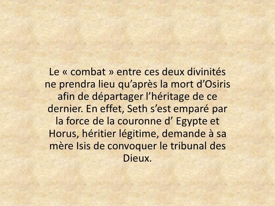 Le « combat » entre ces deux divinités ne prendra lieu quaprès la mort dOsiris afin de départager lhéritage de ce dernier.