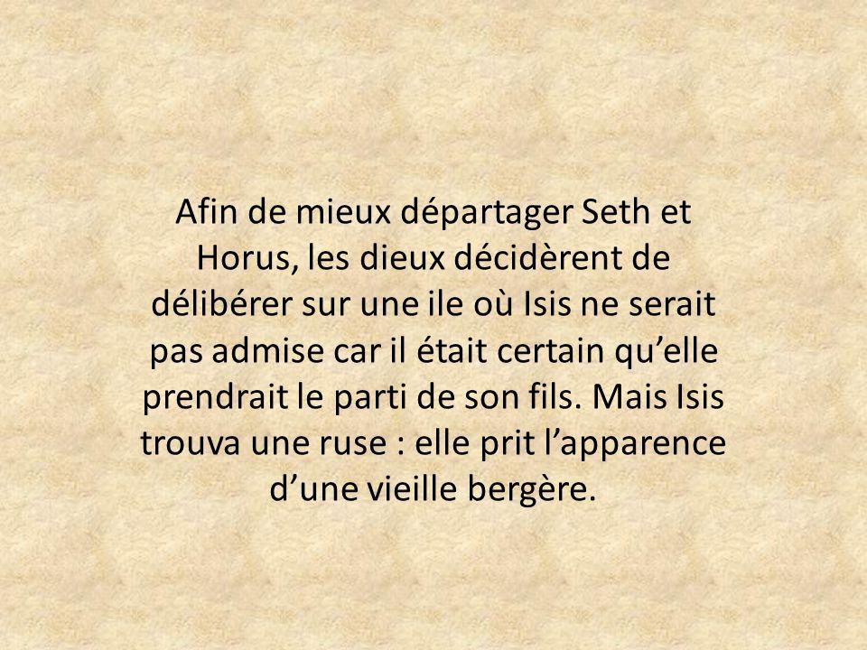 Afin de mieux départager Seth et Horus, les dieux décidèrent de délibérer sur une ile où Isis ne serait pas admise car il était certain quelle prendrait le parti de son fils.