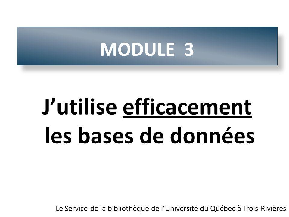 MODULE 3 Le Service de la bibliothèque de lUniversité du Québec à Trois-Rivières Jutilise efficacement les bases de données