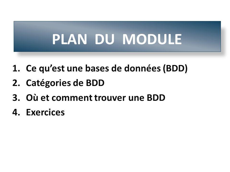 1.Ce quest une bases de données (BDD) 2.Catégories de BDD 3.Où et comment trouver une BDD 4.Exercices PLAN DU MODULE