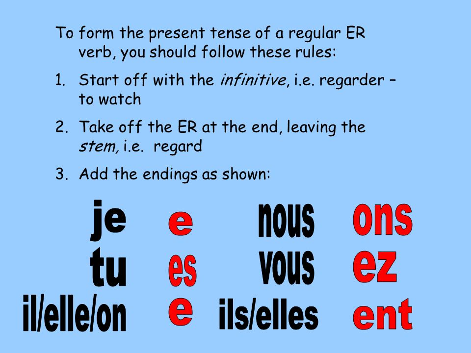 To form the present tense of a regular ER verb, you should follow these rules: 1.Start off with the infinitive, i.e. regarder – to watch 2.Take off th