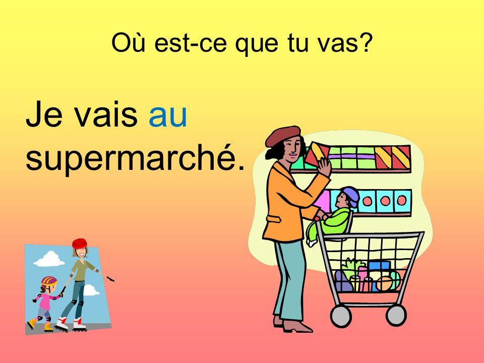 Où est-ce que tu vas? Je vais au supermarché.