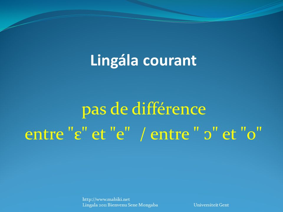 Lingála courant pas de différence entre ε et e / entre et o http://www.mabiki.net Lingala 2011 Bienvenu Sene Mongaba Universiteit Gent