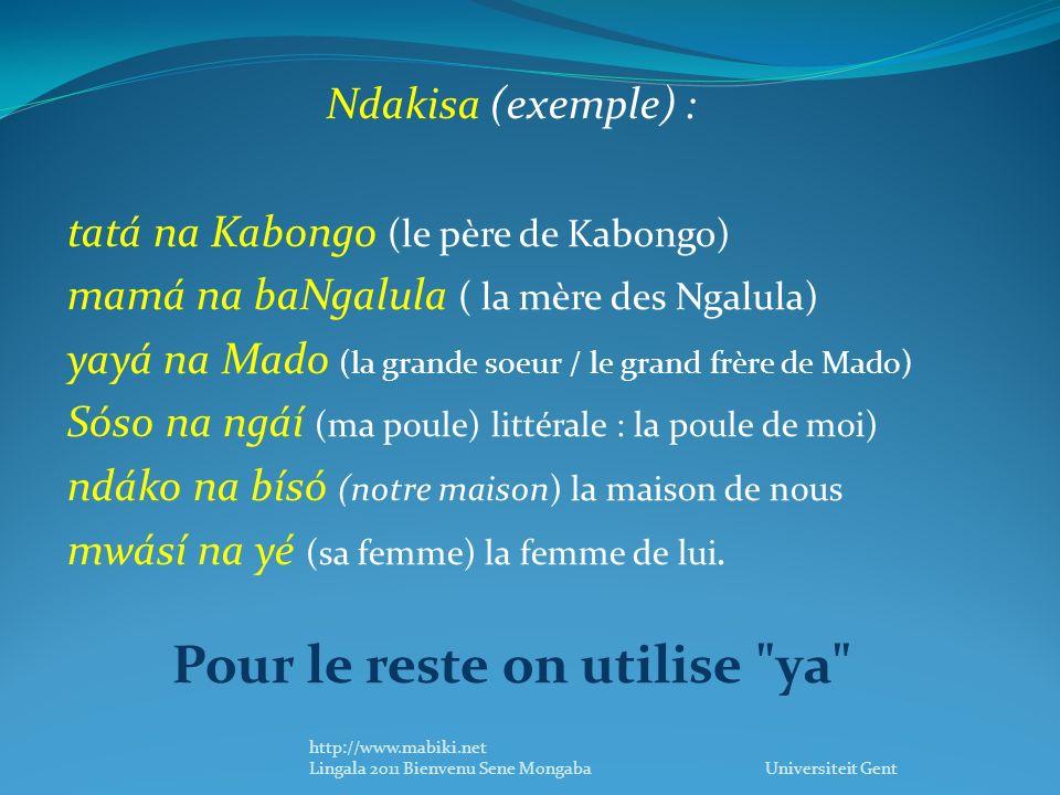 Ndakisa (exemple) : tatá na Kabongo (le père de Kabongo) mamá na baNgalula ( la mère des Ngalula) yayá na Mado (la grande soeur / le grand frère de Mado) Sóso na ngáí (ma poule) littérale : la poule de moi) ndáko na bísó (notre maison) la maison de nous mwásí na yé (sa femme) la femme de lui.