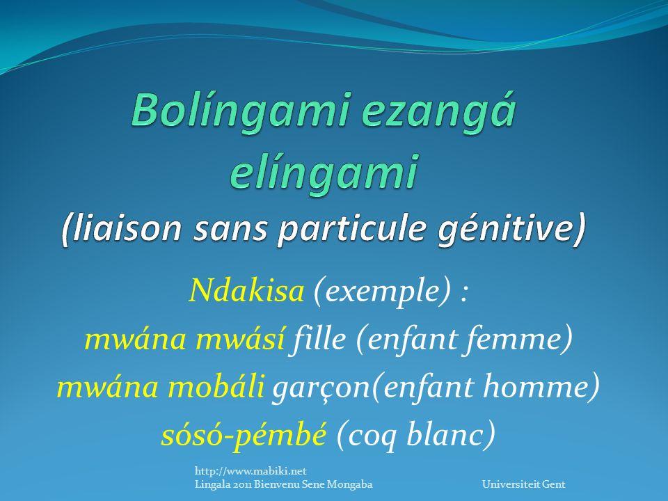 Ndakisa (exemple) : mwána mwásí fille (enfant femme) mwána mobáli garçon(enfant homme) sósó-pémbé (coq blanc) http://www.mabiki.net Lingala 2011 Bienvenu Sene Mongaba Universiteit Gent