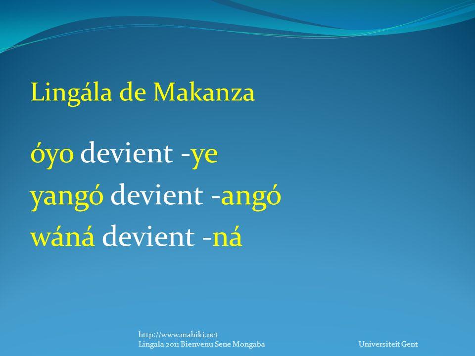 Lingála de Makanza óyo devient -ye yangó devient -angó wáná devient -ná http://www.mabiki.net Lingala 2011 Bienvenu Sene Mongaba Universiteit Gent