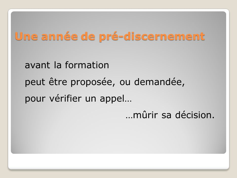 Une année de pré-discernement avant la formation peut être proposée, ou demandée, pour vérifier un appel… …mûrir sa décision.