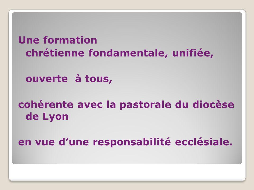 Une formation chrétienne fondamentale, unifiée, ouverte à tous, cohérente avec la pastorale du diocèse de Lyon en vue dune responsabilité ecclésiale.