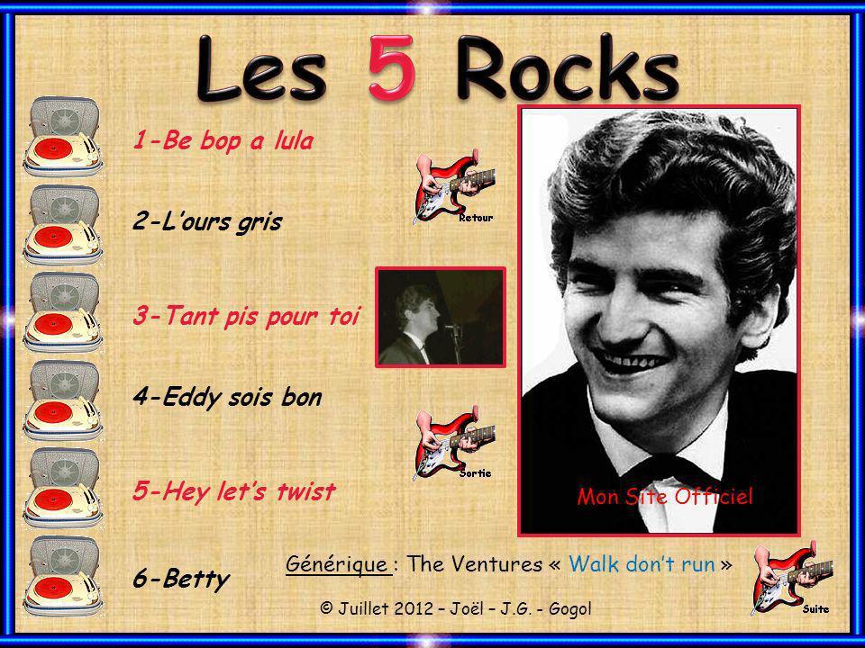 1-Be bop a lula 2-Lours gris 3-Tant pis pour toi 4-Eddy sois bon 5-Hey lets twist 6-Betty Générique : The Ventures « Walk dont run » © Juillet 2012 – Joël – J.G.