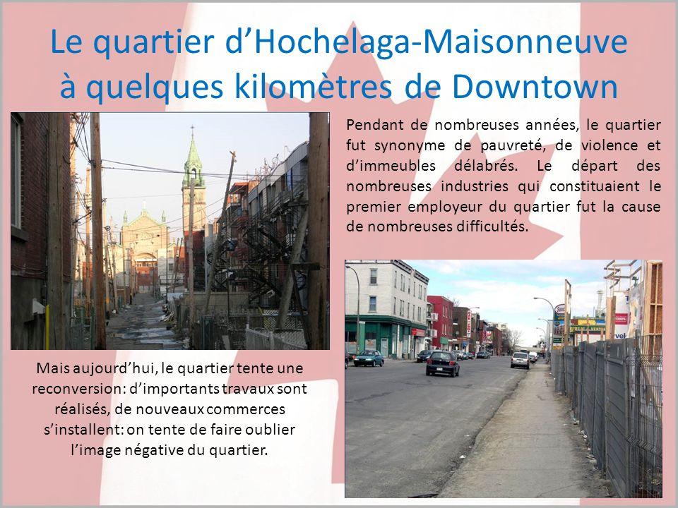 Le quartier dHochelaga-Maisonneuve à quelques kilomètres de Downtown Pendant de nombreuses années, le quartier fut synonyme de pauvreté, de violence e
