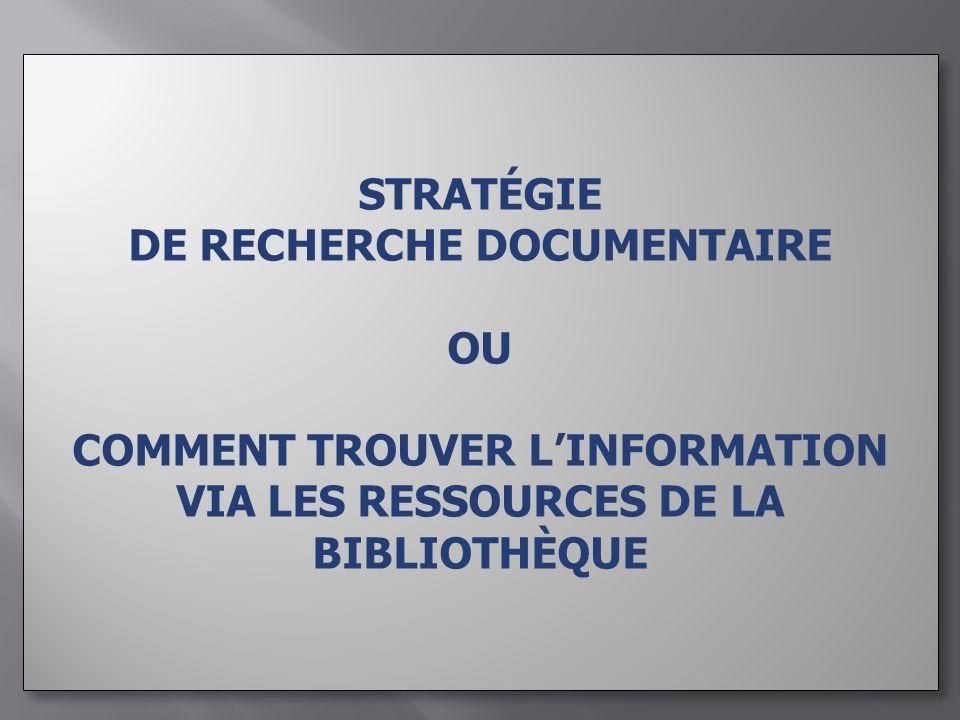 STRATÉGIE DE RECHERCHE DOCUMENTAIRE OU COMMENT TROUVER LINFORMATION VIA LES RESSOURCES DE LA BIBLIOTHÈQUE STRATÉGIE DE RECHERCHE DOCUMENTAIRE OU COMMENT TROUVER LINFORMATION VIA LES RESSOURCES DE LA BIBLIOTHÈQUE