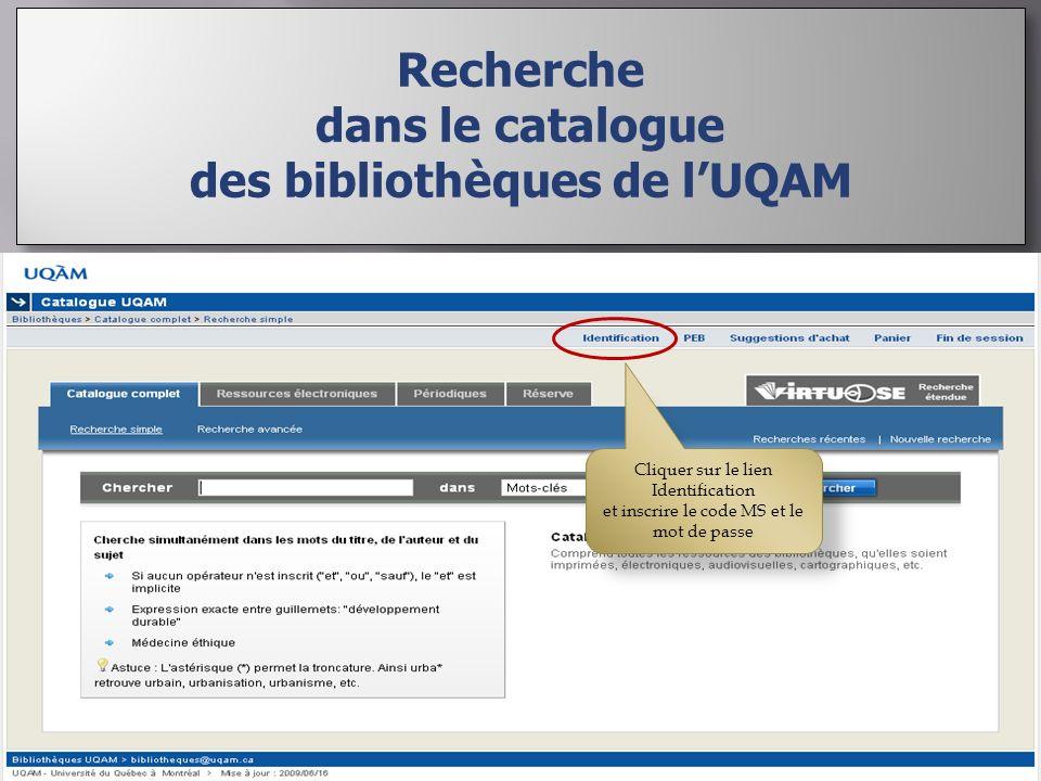 Recherche dans le catalogue des bibliothèques de lUQAM Recherche dans le catalogue des bibliothèques de lUQAM Cliquer sur le lien Identification et inscrire le code MS et le mot de passe