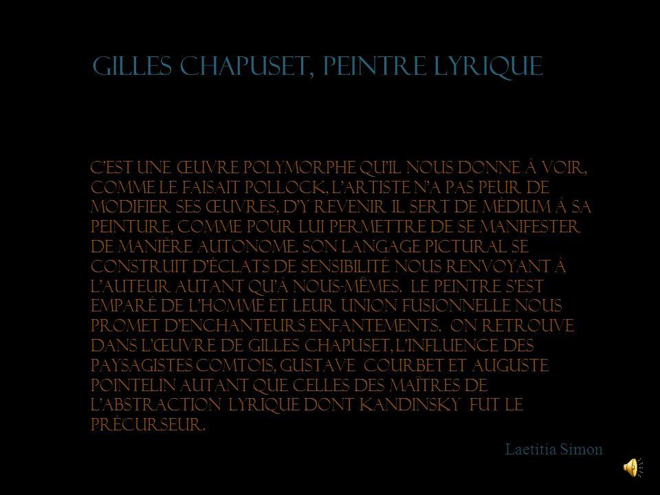 Gilles chapuset, peintre lyrique Cest une œuvre polymorphe quil nous donne à voir, comme le faisait Pollock, lartiste na pas peur de modifier ses œuvres, dy revenir il sert de médium à sa peinture, comme pour lui permettre de se manifester de manière autonome.
