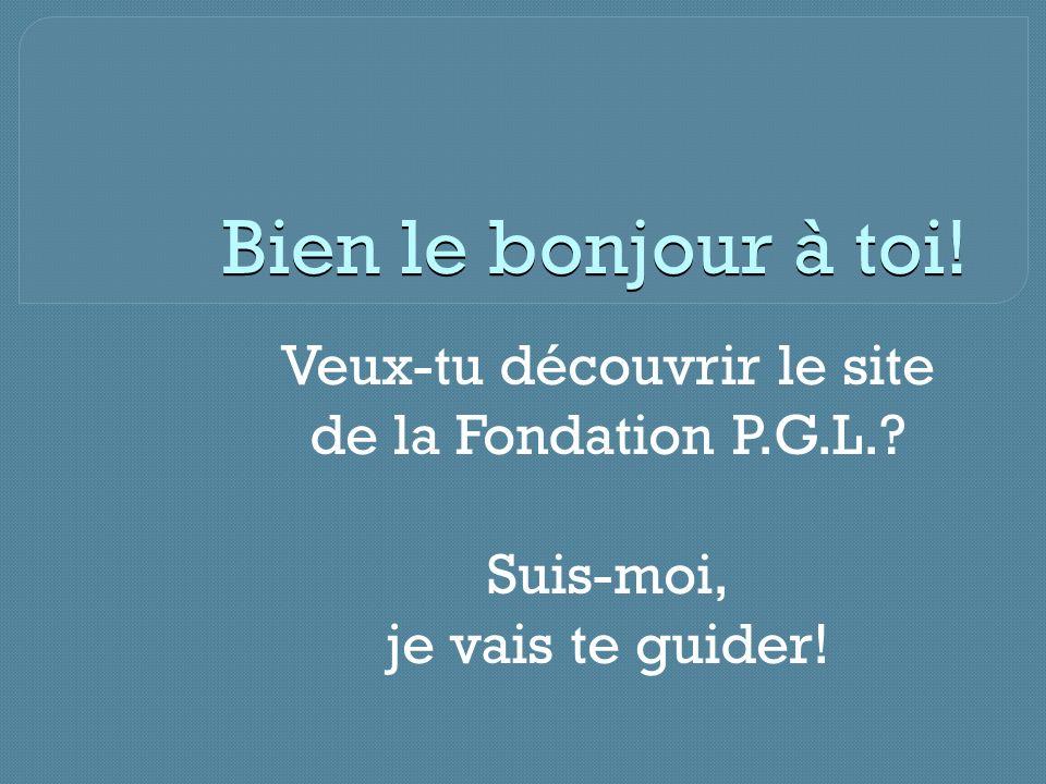 Bien le bonjour à toi! Veux-tu découvrir le site de la Fondation P.G.L.? Suis-moi, je vais te guider!