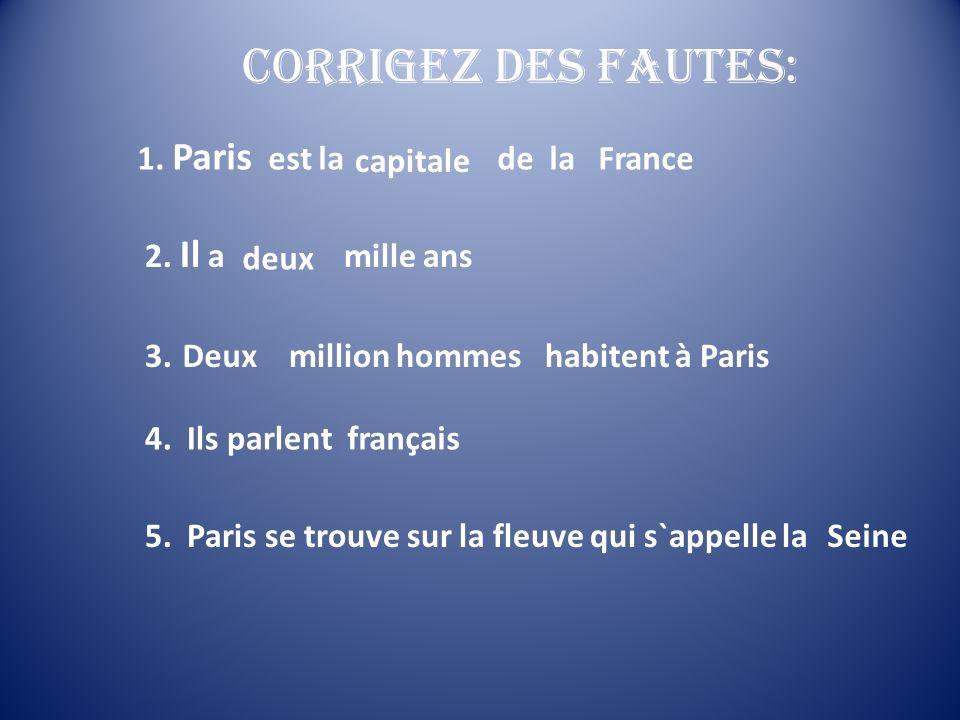 Corrigez des fautes: 1. Paris est la ville de la France 2. Il a quatre mille ans 3. Neuf million hommes habitent à Paris 4. Ils parlent anglais 5. Par