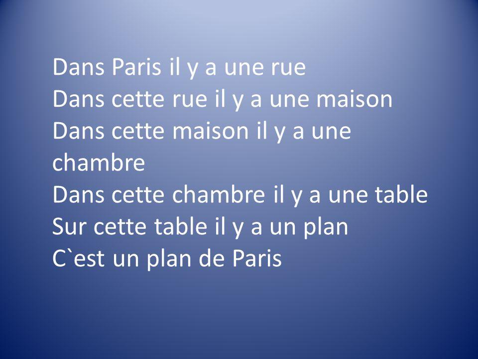 Dans Paris il y a une rue Dans cette rue il y a une maison Dans cette maison il y a une chambre Dans cette chambre il y a une table Sur cette table il