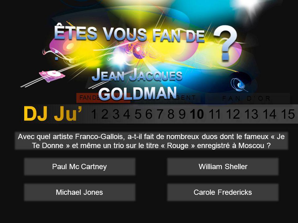 1 2 3 4 5 6 7 8 9 10 11 12 13 14 15 FAN DE BRONZE FAN DARGENT FAN DOR Avec quel tube J-J Goldman à til commencer à se faire connaître en 1981 ? Quand