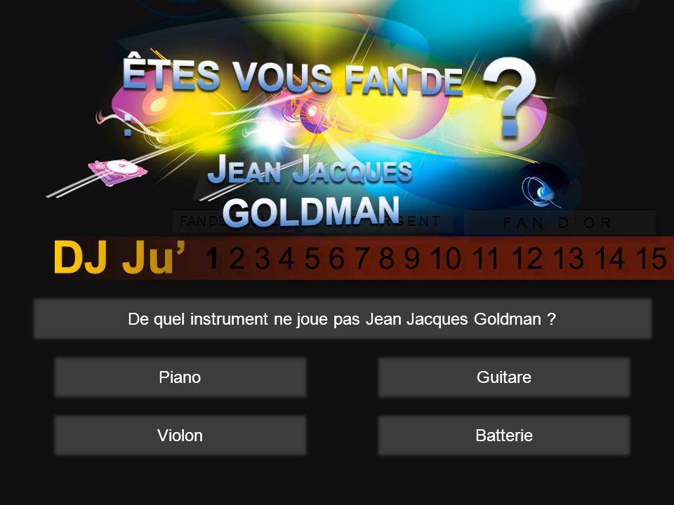 1 2 3 4 5 6 7 8 9 10 11 12 13 14 15 FAN DE BRONZE FAN DARGENT FAN DOR De quel instrument ne joue pas Jean Jacques Goldman .