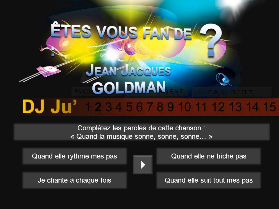 1 2 3 4 5 6 7 8 9 10 11 12 13 14 15 FAN DE BRONZE FAN DARGENT FAN DOR De quel instrument ne joue pas Jean Jacques Goldman ? PianoGuitare ViolonBatteri