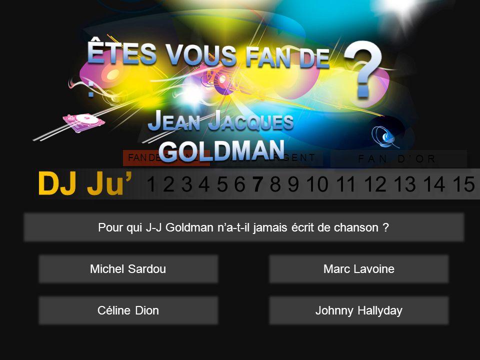 1 2 3 4 5 6 7 8 9 10 11 12 13 14 15 FAN DE BRONZE FAN DARGENT FAN DOR Pour qui J-J Goldman na-t-il jamais écrit de chanson .