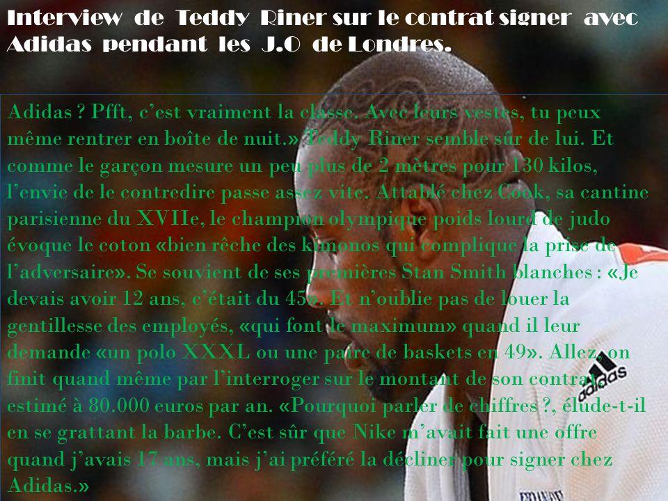 Interview de Teddy Riner sur le contrat signer avec Adidas pendant les J.O de Londres. Adidas ? Pfft, cest vraiment la classe. Avec leurs vestes, tu p