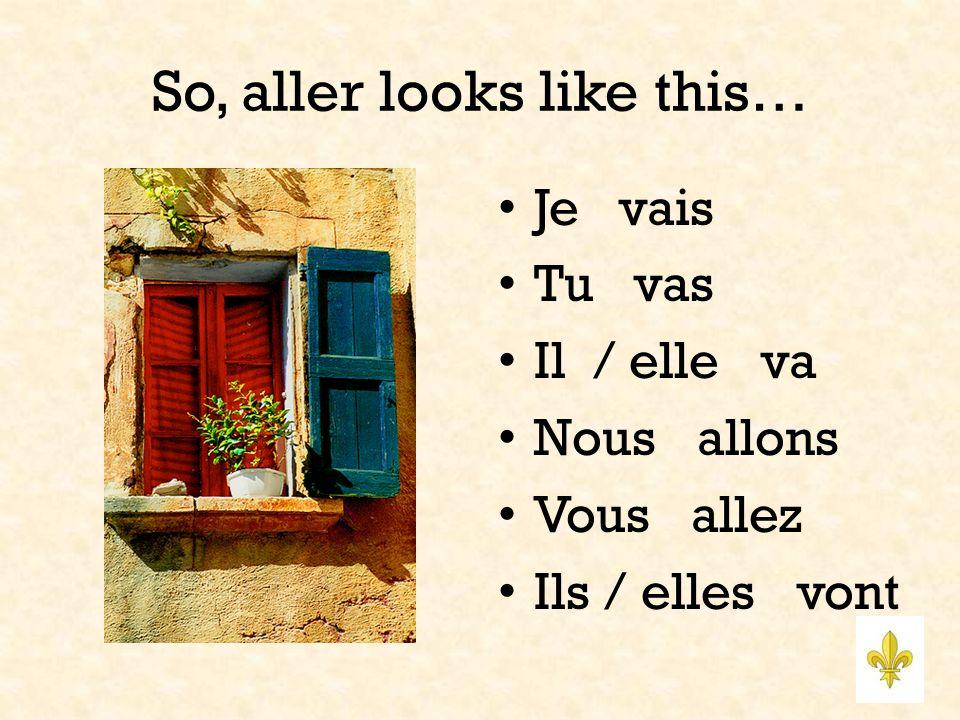 So, aller looks like this… Je vais Tu vas Il / elle va Nous allons Vous allez Ils / elles vont