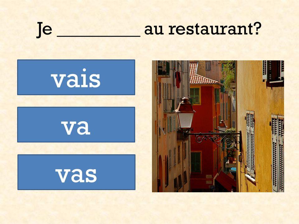 Je _________ au restaurant? vais vas va
