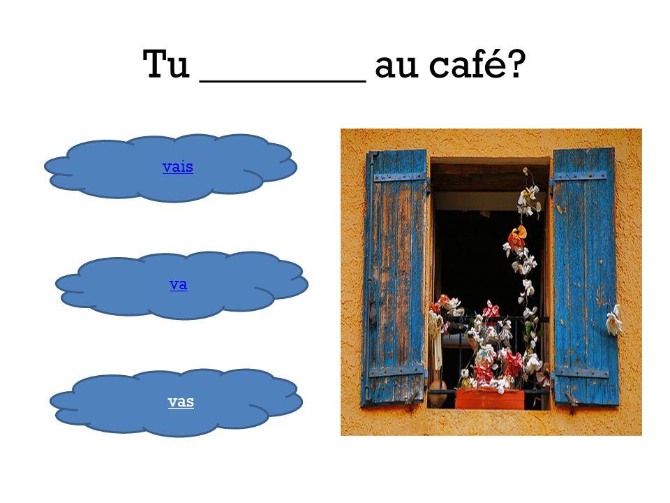 Tu ________ au café vais va vas