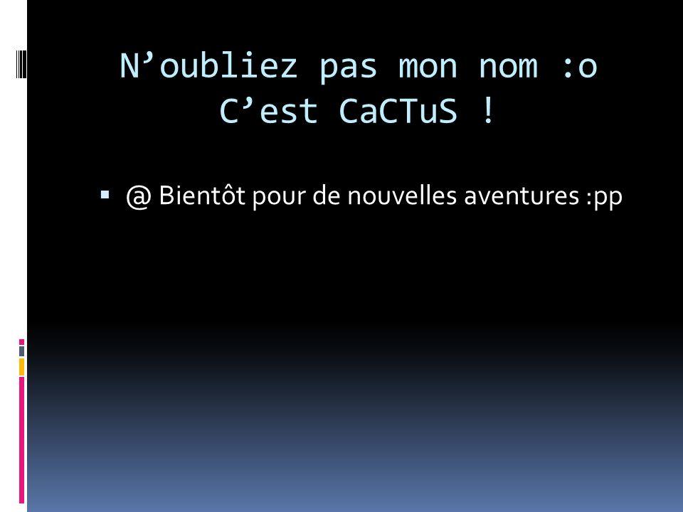 Noubliez pas mon nom :o Cest CaCTuS ! @ Bientôt pour de nouvelles aventures :pp