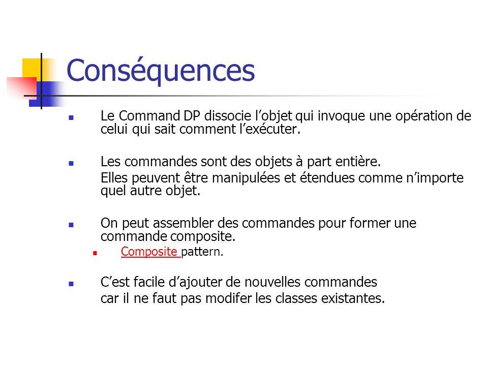 Conséquences Le Command DP dissocie lobjet qui invoque une opération de celui qui sait comment lexécuter. Les commandes sont des objets à part entière