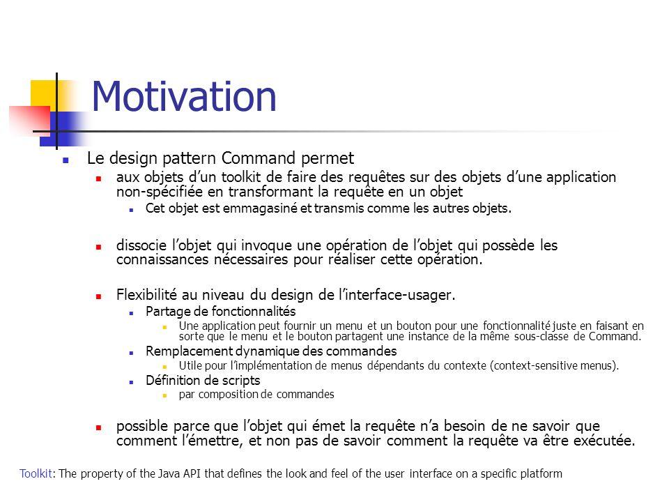 Motivation Le design pattern Command permet aux objets dun toolkit de faire des requêtes sur des objets dune application non-spécifiée en transformant