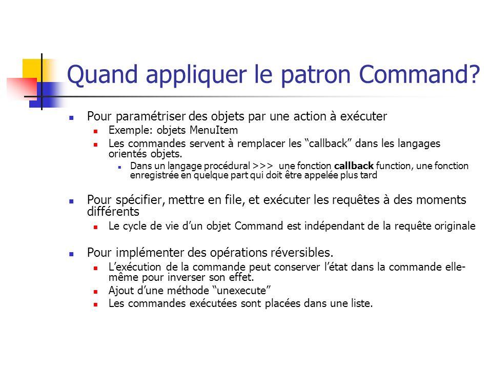 Quand appliquer le patron Command? Pour paramétriser des objets par une action à exécuter Exemple: objets MenuItem Les commandes servent à remplacer l