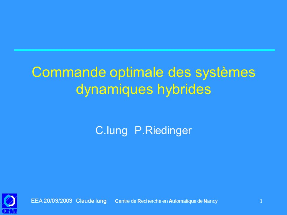 EEA 20/03/2003 Claude Iung Centre de Recherche en Automatique de Nancy 12 Extension aux systèmes commutés 3 On convexifie le problème et on cherche les commandes bang-bang Avec Un problème : comme la commande est plus « pauvre » que dans le cas continu, il peut exister des commandes, mais pas de commande optimale.