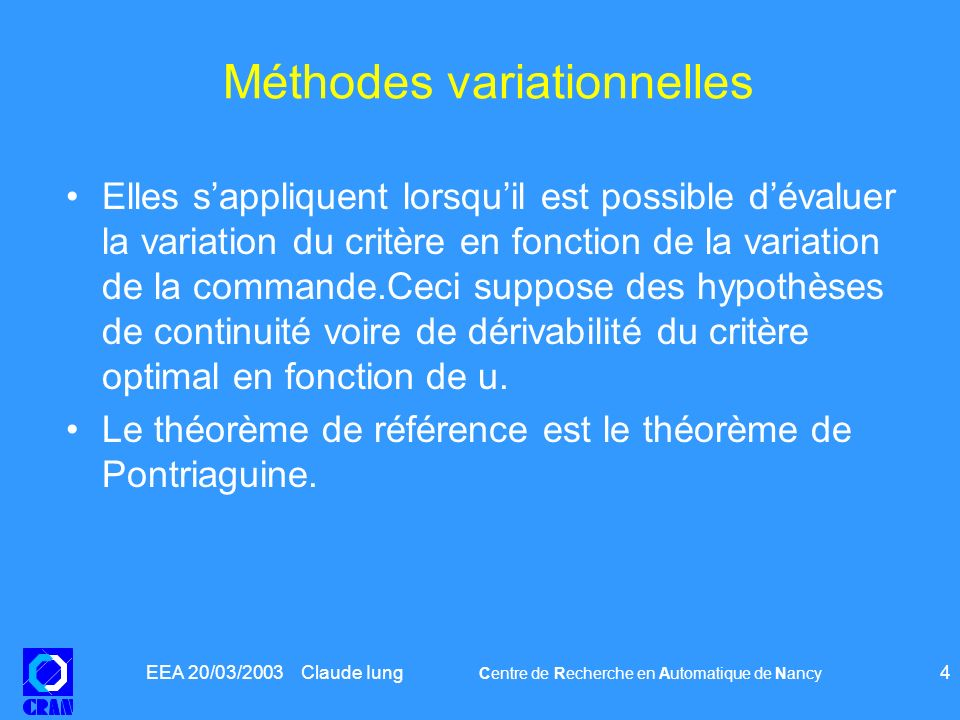 EEA 20/03/2003 Claude Iung Centre de Recherche en Automatique de Nancy 5 Théorème de Pontriaguine Soit –le système dynamique : où f est continue sur –Le critère est C 1 Si sont optimales alors il existe une fonction et une constante 0 <0, telles que –x et vérifient les équations canoniques de Hamilton –et û(t) maximise la fonction hamiltonienne sur [t 0 t f ]