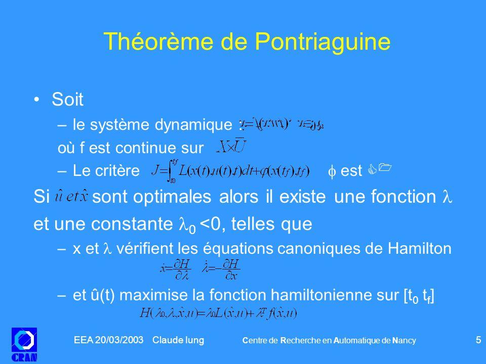 EEA 20/03/2003 Claude Iung Centre de Recherche en Automatique de Nancy 6 Théorème de Pontriaguine, remarques Sous des conditions assez faibles, sil existe des commandes satisfaisant aux conditions aux extémités, alors il existe une commande optimale.