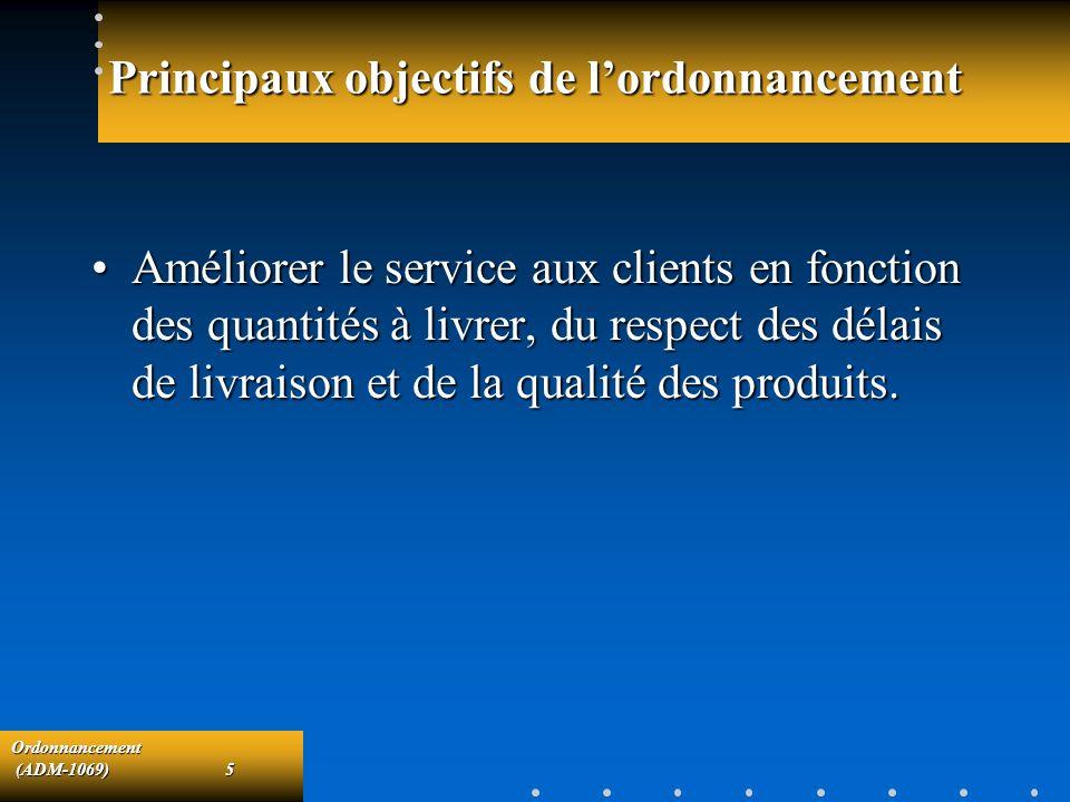Ordonnancement (ADM-1069)5 (ADM-1069)5 Principaux objectifs de lordonnancement Améliorer le service aux clients en fonction des quantités à livrer, du