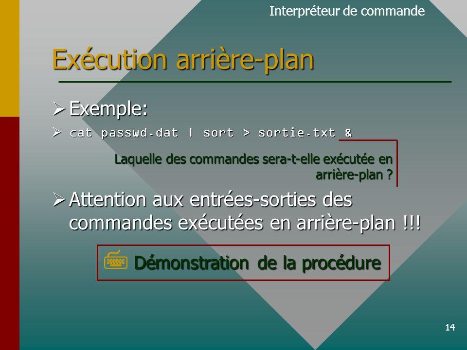 14 Exécution arrière-plan Exemple: Exemple: cat passwd.dat | sort > sortie.txt & cat passwd.dat | sort > sortie.txt & Attention aux entrées-sorties des commandes exécutées en arrière-plan !!.