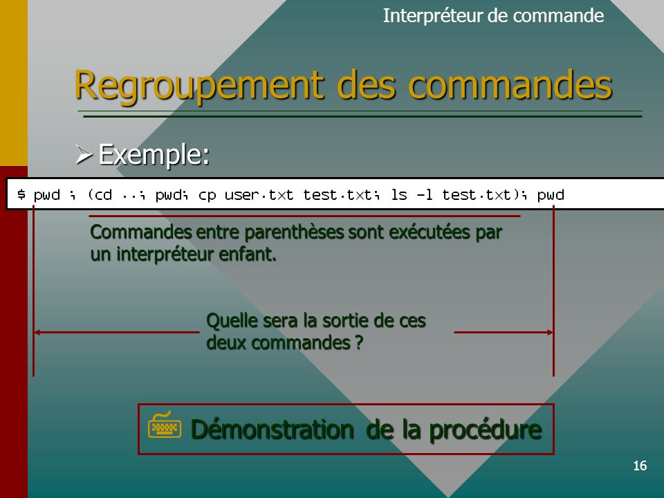 16 Regroupement des commandes Exemple: Exemple: Démonstration de la procédure Démonstration de la procédure Interpréteur de commande Quelle sera la sortie de ces deux commandes .