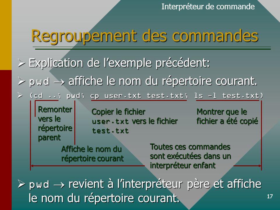 17 Regroupement des commandes Explication de lexemple précédent: Explication de lexemple précédent: pwd affiche le nom du répertoire courant.