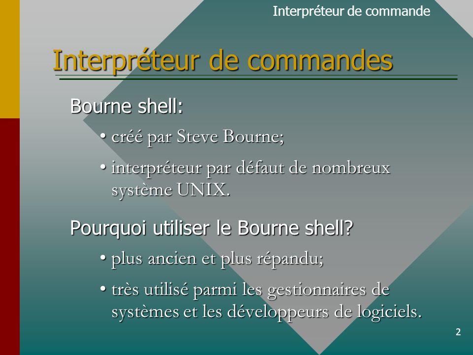 2 Interpréteur de commandes Bourne shell: créé par Steve Bourne;créé par Steve Bourne; interpréteur par défaut de nombreux système UNIX.interpréteur par défaut de nombreux système UNIX.