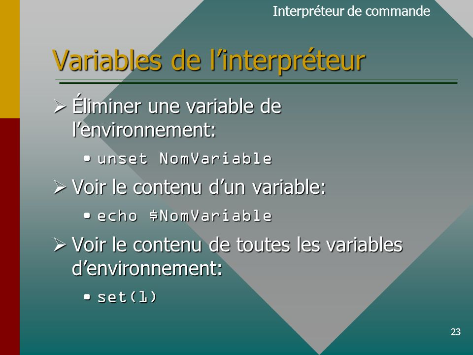 23 Variables de linterpréteur Éliminer une variable de lenvironnement: Éliminer une variable de lenvironnement: unset NomVariableunset NomVariable Voir le contenu dun variable: Voir le contenu dun variable: echo $NomVariableecho $NomVariable Voir le contenu de toutes les variables denvironnement: Voir le contenu de toutes les variables denvironnement: set(1)set(1) Interpréteur de commande