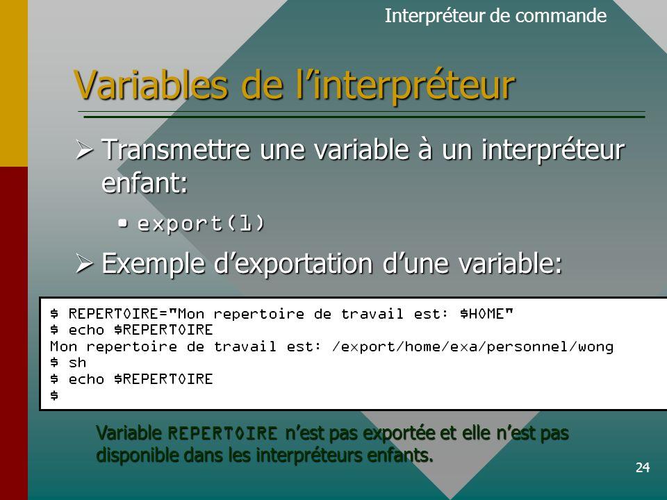 24 Variables de linterpréteur Transmettre une variable à un interpréteur enfant: Transmettre une variable à un interpréteur enfant: export(1)export(1) Exemple dexportation dune variable: Exemple dexportation dune variable: Interpréteur de commande Variable REPERTOIRE nest pas exportée et elle nest pas disponible dans les interpréteurs enfants.