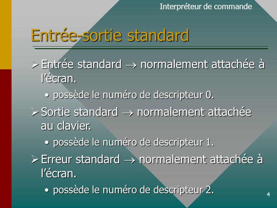 15 Regroupement des commandes Exécution séquentielle dune ligne de commandes: Exécution séquentielle dune ligne de commandes: cmd1 ; cmd2 ; cmd3cmd1 ; cmd2 ; cmd3 Exécution séquentielle dune ligne de commandes par regroupement: Exécution séquentielle dune ligne de commandes par regroupement: (cmd1 ; cmd2) ; cmd3(cmd1 ; cmd2) ; cmd3 (cmd1 ; cmd2) & cmd3(cmd1 ; cmd2) & cmd3 Interpréteur de commande Commandes regroupés sont exécutées dans un interpréteur enfant (subshell).
