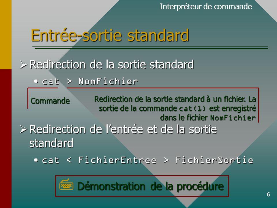 6 Entrée-sortie standard Redirection de la sortie standard Redirection de la sortie standard cat > NomFichiercat > NomFichier Redirection de lentrée et de la sortie standard Redirection de lentrée et de la sortie standard cat FichierSortiecat FichierSortie Interpréteur de commande Démonstration de la procédure Démonstration de la procédureCommande Redirection de la sortie standard à un fichier.